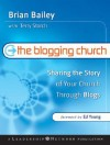 The Blogging Church: Sharing the Story of Your Church Through Blogs - Brian Bailey, Terry Storch