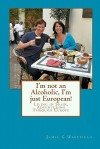 I'm Not an Alcoholic, I'm Just European!: Living in Spain, Adventuring Through Europe - Jamie C Wakefield, Chris G. McMahon