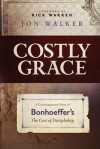 Costly Grace: A Contemporary View of Bonhoeffer's The Cost of Discipleship - Jon Walker