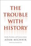 The Trouble with History: Morality, Revolution, and Counterrevolution - Adam Michnik, Irena Grudzinska Gross, Elzbieta Matynia, Agnieszka Marczyk, Roman Czarny, James Davison Hunter