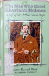 The Man Who Hated Sherlock Holmes: A Life of Sir Arthur Conan Doyle - James Playsted Wood