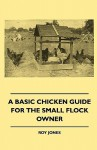 A Basic Chicken Guide for the Small Flock Owner - Roy Jones