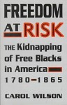Freedom at Risk: The Kidnapping of Free Blacks in America, 1780-1865 - Carol Wilson
