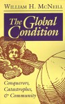 The Global Condition: Conquerors, Catastrophes, And Community - William Hardy McNeill