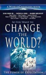 So You Want to Change the World?: The Power of Expectation - Don Nori Sr., Patricia King, Abby H. Abildness, Adam Li Vecchi, Dorsey Marshall, Susan East, Lisa Jo Greer, Doug Alexander, Barbie Breathitt, Jim Wilbur, Rob Corscia