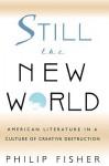 Still the New World: American Literature in a Culture of Creative Destruction - Philip Fisher