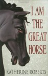 I Am the Great Horse - Katherine Roberts