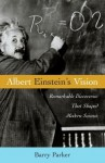 Albert Einstein's Vision: Remarkable Discoveries That Shaped Modern Science - Barry R. Parker