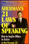 Sherman's 21 Laws of Speaking: How to Inspire Others to Action - Rob Sherman