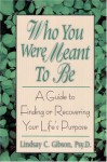 Who You Were Meant to Be: A Guide to Finding or Recovering Your Life's Purpose - Lindsay C. Gibson