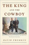 The King and the Cowboy: Theodore Roosevelt and Edward the Seventh, Secret Partners - David Fromkin