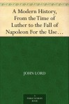A Modern History, From the Time of Luther to the Fall of Napoleon For the Use of Schools and Colleges - John Lord
