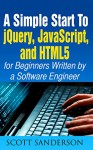jQuery, JavaScript, and HTML5: A Simple Start to jQuery, JavaScript, and HTML5 (Written by a Software Engineer) (jQuery, JavaScript, HTML5, Web Development Book 1) - Scott Sanderson, jQuery, Javascript, HTML5 Professional Group