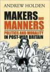 Makers and Manners: Politics and Morality in Post-War Britain - Andrew Holden