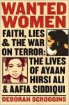 Wanted Women: Faith, Lies, and the War on Terror: The Lives of Ayaan Hirsi Ali and Aafia Siddiqui - Deborah Scroggins
