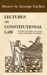 Lectures On The Constitutional Law, For The Use Of The Law Class At The University Of Virginia - Henry St. George Tucker