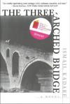 The Three-Arched Bridge: A Novel - Ismail Kadaré, John Hodgson