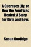 A Guernsey Lily, or How the Feud Was Healed; A Story for Girls and Boys - Susan Coolidge