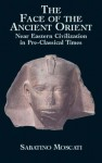 The Face of the Ancient Orient: Near Eastern Civilization in Pre-Classical Times - Sabatino Moscati