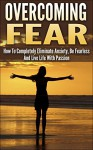 Overcoming Fear: How To Completely Eliminate Anxiety, Be Fearless And Live Life With Passion (overcoming fear, overcome fear, eliminate anxiety, be fearless, ... fearless, live with passion, fear nothing) - Andrew Young
