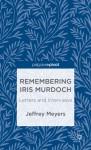 Remembering Iris Murdoch: Letters and Interviews - Jeffrey Meyers