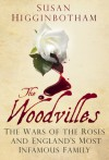 The Woodvilles: The Wars of the Roses and England's Most Infamous Family - Susan Higginbotham