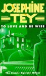 To Love And Be Wise - Josephine Tey