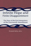 Infinite Hope and Finite Disappointment: The Story of the First Interpreters of the Fourteenth Amendment - Elizabeth Reilly
