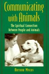 Communicating with Animals: The Spiritual Connection Between People and Animals the Spiritual Connection Between People and Animals - Arthur Myers