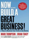 Now, Build a Great Business! 7 Ways to Maximize Your Profits in Any Market - Mark C. Thompson, Brian Tracy, Frances Hesselbein
