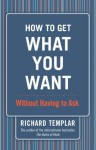 How to Get What You Want...Without Having to Ask - Richard Templar