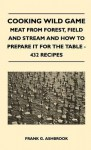 Cooking Wild Game - Meat from Forest, Field and Stream and How to Prepare It for the Table - 432 Recipes - Frank G. Ashbrook
