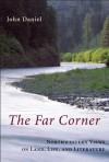 The Far Corner: Northwestern Views on Land, Life, and Literature - John Daniel