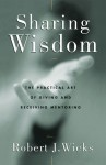 Sharing Wisdom: The Practical Art of Giving and Receiving Mentoring - Robert J. Wicks