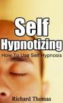 Self Hypnotizing: How To Use Self Hypnosis (Self Hypnotism, How To Hypnotize Yourself) - Richard Thomas