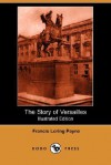 The Story of Versailles (Illustrated Edition) (Dodo Press) - Francis Loring Payne