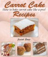 Carrot Cake Recipes - How to Bake Carrot Cake Like A Pro! - Judith Stone