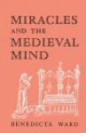 Miracles and the Medieval Mind: Theory, Record, and Event, 1000-1215 - Benedicta Ward