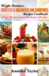 Weight Watchers Points Plus: Delicious Points Plus Breakfast And Smoothie Recipes Cookbook! - Jennifer Taylor