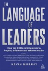 Language of Leaders: How Top CEOs Communicate to Inspire, Influence and Achieve Results - Kevin D. Murray