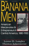 The Banana Men: American Mercenaries and Entrepreneurs in Central America, 1880-1930 - Lester D. Langley, Thomas David Schoonover