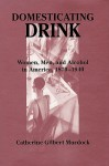 Domesticating Drink: Women, Men, And Alcohol In America, 1870 1940 - Catherine Gilbert Murdock