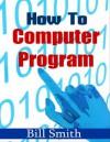 How to Computer Program - Bill Smith