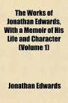 The Works of Jonathan Edwards, with a Memoir of His Life and Character - Jonathan Edwards