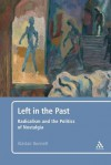Left in the Past: Radicalism and the Politics of Nostalgia - Alastair Bonnett