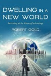 Dwelling in a New World: Revealing a Life-Altering Technology - Robert Gold