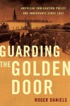 Guarding the Golden Door: American Immigration Policy and Immigrants since 1882 - Roger Daniels
