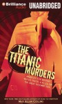 The Titanic Murders: America's Top Mystery Writer Tracks a Killer on the Great Doomed Ship - Max Allan Collins