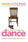 When Wallflowers Dance: Becoming a Woman of Righteous Confidence - Angela Thomas