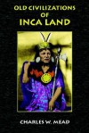 Old Civilizations of Inca Land - Charles Mead, Paul Tice